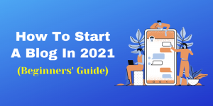 How To Start A Blog From Scratch In 2021: (Best Guide For Beginners)