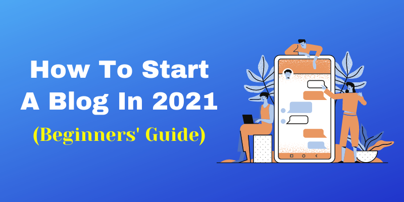 How To Start A Blog In 2021: (Best Guide For Beginners)